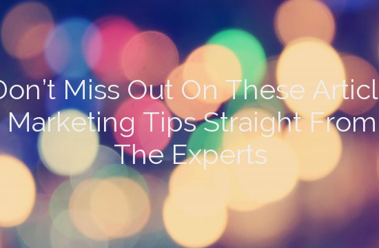 Don't Miss Out On These Article Marketing Tips Straight From The Experts