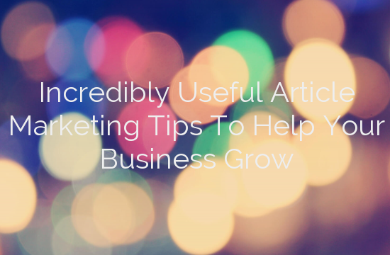 Incredibly Useful Article Marketing Tips To Help Your Business Grow