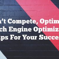 Don't Compete, Optimize: Search Engine Optimization Tips For Your Success