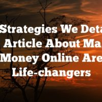 The Strategies We Detail In This Article About Making Money Online Are Life-changers