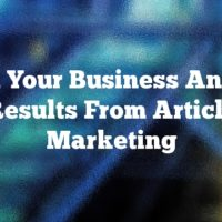 Build Your Business And Get Results From Article Marketing