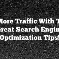 Get More Traffic With These Great Search Engine Optimization Tips!