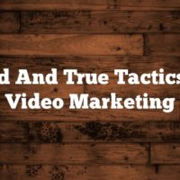 Tried And True Tactics For Video Marketing