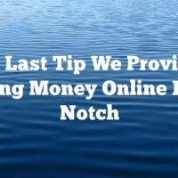 Every Last Tip We Provide On Making Money Online Is Top Notch