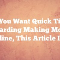 If You Want Quick Tips Regarding Making Money Online, This Article Is It