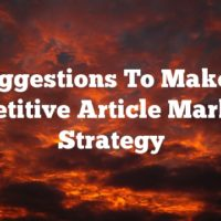 Suggestions To Make A Competitive Article Marketing Strategy