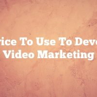 Advice To Use To Develop Your Video Marketing Plan