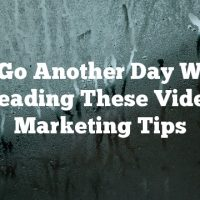 Don't Go Another Day Without Reading These Video Marketing Tips