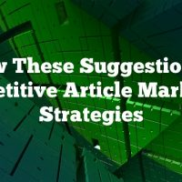 Follow These Suggestions For Competitive Article Marketing Strategies