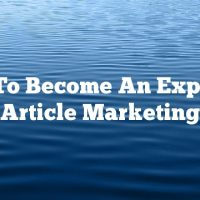 How To Become An Expert At Article Marketing