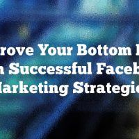 Improve Your Bottom Line With Successful Facebook Marketing Strategies