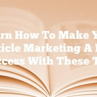 Learn How To Make Your Article Marketing A Big Success With These Tips