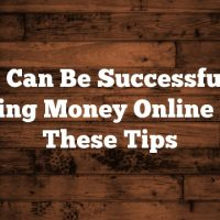 You Can Be Successful At Making Money Online With These Tips