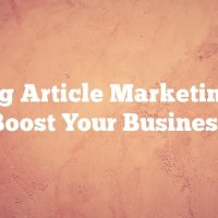 Using Article Marketing To Boost Your Business