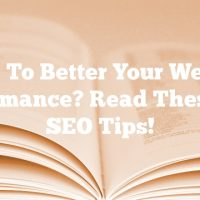 Want To Better Your Website Performance? Read These Top SEO Tips!