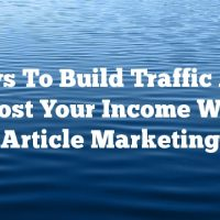 Ways To Build Traffic And Boost Your Income With Article Marketing
