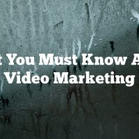 What You Must Know About Video Marketing
