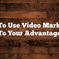 How To Use Video Marketing To Your Advantage