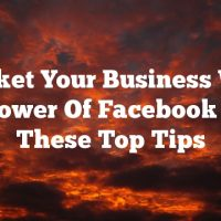 Market Your Business With The Power Of Facebook Using These Top Tips