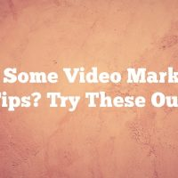 Need Some Video Marketing Tips? Try These Out!
