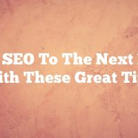 Take SEO To The Next Level With These Great Tips