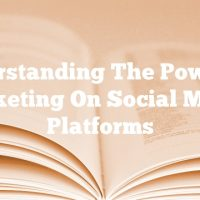 Understanding The Power Of Marketing On Social Media Platforms