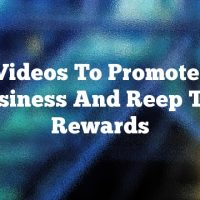 Use Videos To Promote Your Business And Reep The Rewards