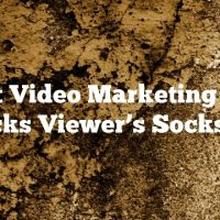 Want Video Marketing That Knocks Viewer's Socks Off?