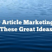 Better Article Marketing With These Great Ideas