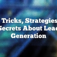 Tips, Tricks, Strategies And Secrets About Lead Generation