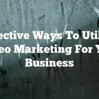 Effective Ways To Utilize Video Marketing For Your Business