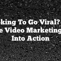 Looking To Go Viral? Put These Video Marketing Tips Into Action