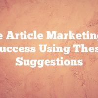 Tackle Article Marketing With Success Using These Suggestions