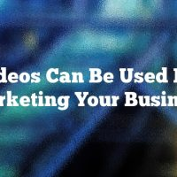 Videos Can Be Used For Marketing Your Business