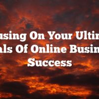 Focusing On Your Ultimate Goals Of Online Business Success