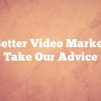 For Better Video Marketing, Take Our Advice