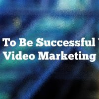 How To Be Successful With Video Marketing