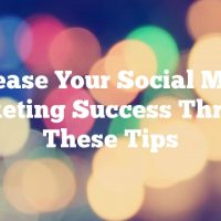 Increase Your Social Media Marketing Success Through These Tips