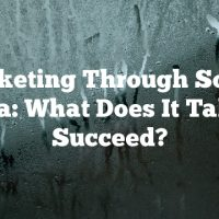 Marketing Through Social Media: What Does It Take To Succeed?