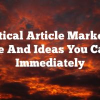 Practical Article Marketing Advice And Ideas You Can Use Immediately
