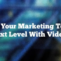 Take Your Marketing To The Next Level With Videos