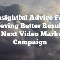 Insightful Advice For Achieving Better Results In Your Next Video Marketing Campaign