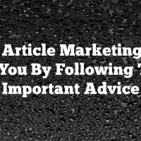 Make Article Marketing Work For You By Following This Important Advice