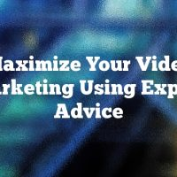 Maximize Your Video Marketing Using Expert Advice