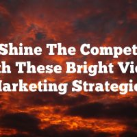 Out-Shine The Competition With These Bright Video Marketing Strategies