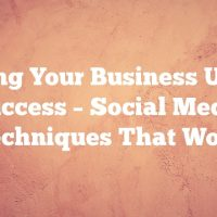 Setting Your Business Up For Success – Social Media Techniques That Work
