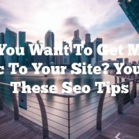 Do You Want To Get More Traffic To Your Site? You Need These Seo Tips
