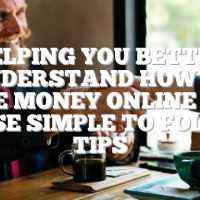 Helping You Better Understand How To Make Money Online With These Simple To Follow Tips