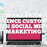 How To Make Friends And Influence Customers With Social Media Marketing