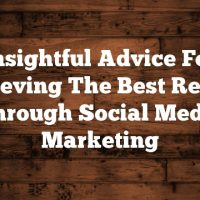 Insightful Advice For Achieving The Best Results Through Social Media Marketing
